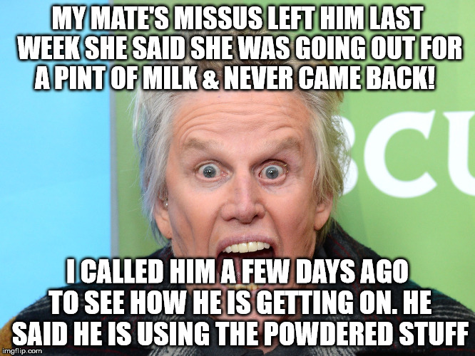 MY MATE'S MISSUS LEFT HIM LAST WEEK SHE SAID SHE WAS GOING OUT FOR A PINT OF MILK & NEVER CAME BACK! I CALLED HIM A FEW DAYS AGO TO SEE HOW  | made w/ Imgflip meme maker