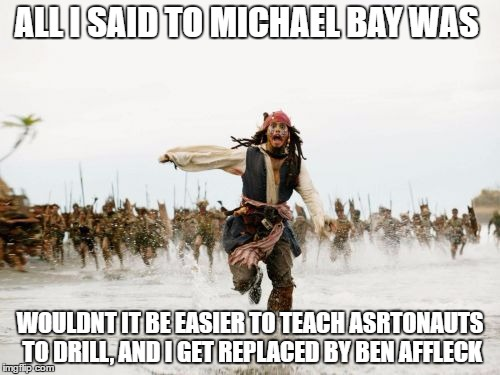 Jack Sparrow Being Chased |  ALL I SAID TO MICHAEL BAY WAS; WOULDNT IT BE EASIER TO TEACH ASRTONAUTS TO DRILL, AND I GET REPLACED BY BEN AFFLECK | image tagged in memes,jack sparrow being chased,michael bay,armageddon,ben affleck,bruce willis | made w/ Imgflip meme maker