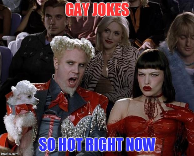 Mugatu So Hot Right Now Meme | GAY JOKES SO HOT RIGHT NOW | image tagged in memes,mugatu so hot right now | made w/ Imgflip meme maker