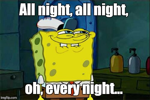 Dont You Squidward Meme | All night, all night, oh, every night... | image tagged in memes,dont you squidward | made w/ Imgflip meme maker