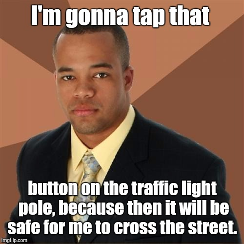 19akcb.jpg | I'm gonna tap that button on the traffic light pole, because then it will be safe for me to cross the street. | image tagged in 19akcbjpg | made w/ Imgflip meme maker