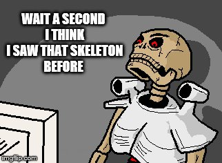 WAIT A SECOND I THINK I SAW THAT SKELETON BEFORE | made w/ Imgflip meme maker