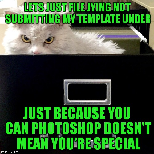 LETS JUST FILE JYING NOT SUBMITTING MY TEMPLATE UNDER JUST BECAUSE YOU CAN PHOTOSHOP DOESN'T MEAN YOU'RE SPECIAL | made w/ Imgflip meme maker