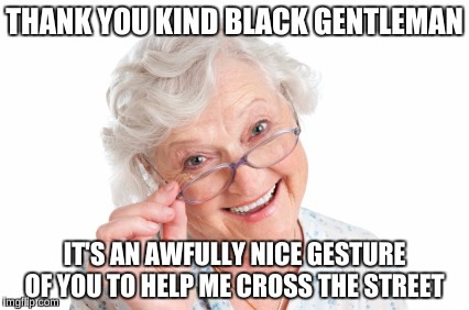 THANK YOU KIND BLACK GENTLEMAN IT'S AN AWFULLY NICE GESTURE OF YOU TO HELP ME CROSS THE STREET | made w/ Imgflip meme maker