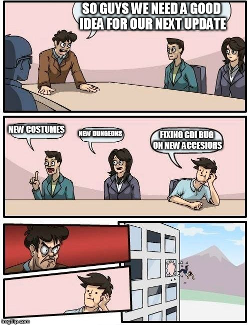 Boardroom Meeting Suggestion Meme | SO GUYS WE NEED A GOOD IDEA FOR OUR NEXT UPDATE NEW COSTUMES NEW DUNGEONS FIXING CDI BUG ON NEW ACCESIORS | image tagged in memes,boardroom meeting suggestion | made w/ Imgflip meme maker