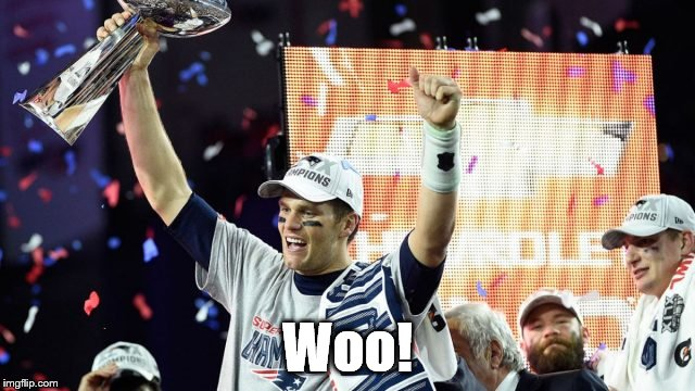 tom brady super bowl 51 | Woo! | image tagged in tom brady super bowl 51 | made w/ Imgflip meme maker
