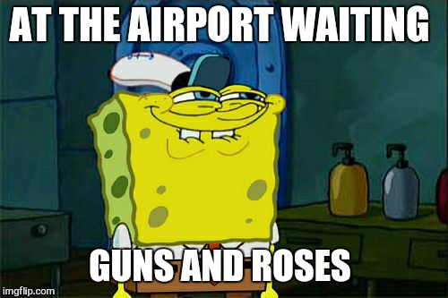Welcome to the jungle  | AT THE AIRPORT WAITING GUNS AND ROSES | image tagged in memes,dont you squidward,guns and roses,tour  2017,angus young | made w/ Imgflip meme maker