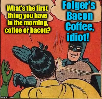 Batman Slapping Robin Meme | What's the first thing you have in the morning, coffee or bacon? Folger's Bacon Coffee, idiot! | image tagged in memes,batman slapping robin,evilmandoevil,funny | made w/ Imgflip meme maker