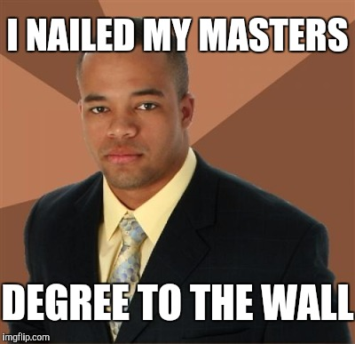 I NAILED MY MASTERS DEGREE TO THE WALL | made w/ Imgflip meme maker