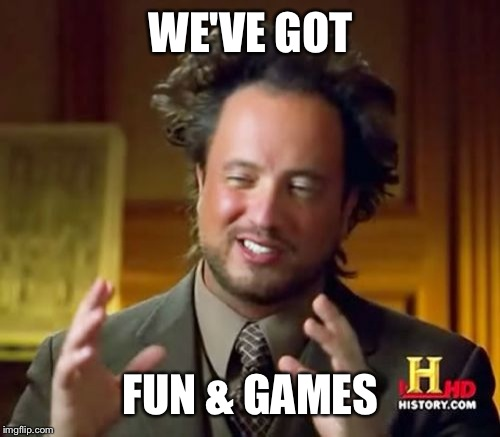 Ancient Aliens Meme | WE'VE GOT FUN & GAMES | image tagged in memes,ancient aliens | made w/ Imgflip meme maker