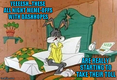 I've never been in an all night meme-off with Dash, but I bet it would be fun.  Cartoon Week...A Juicydeath1025 event. | YEEEESH...THESE ALL NIGHT MEME-OFFS WITH DASHHOPES ARE REALLY STARTING TO TAKE THEIR TOLL | image tagged in bugs bunny sleepy,memes,cartoon week,dashhopes,juicydeath1025,funny | made w/ Imgflip meme maker