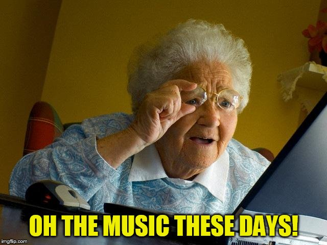 Grandma Finds The Internet Meme | OH THE MUSIC THESE DAYS! | image tagged in memes,grandma finds the internet | made w/ Imgflip meme maker