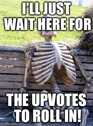 Waiting Skeleton Meme | I'LL JUST WAIT HERE FOR THE UPVOTES TO ROLL IN! | image tagged in memes,waiting skeleton | made w/ Imgflip meme maker