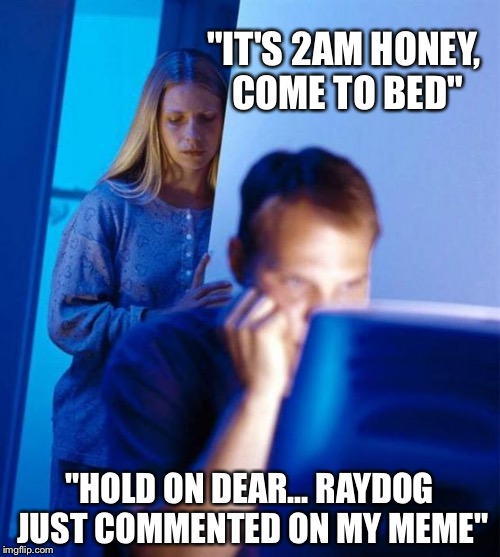 "Some ppl got it bad | ""IT'S 2AM HONEY, COME TO BED"" ""HOLD ON DEAR... RAYDOG JUST COMMENTED ON MY MEME"" 
