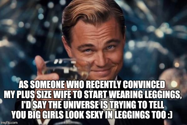 Leonardo Dicaprio Cheers Meme | AS SOMEONE WHO RECENTLY CONVINCED MY PLUS SIZE WIFE TO START WEARING LEGGINGS, I'D SAY THE UNIVERSE IS TRYING TO TELL YOU BIG GIRLS LOOK SEX | image tagged in memes,leonardo dicaprio cheers | made w/ Imgflip meme maker