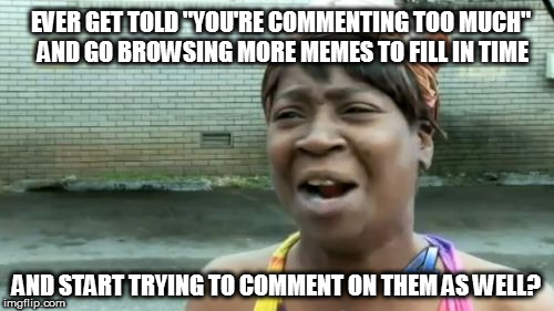 "I was just gonna browse for a couple of minutes... | EVER GET TOLD ""YOU'RE COMMENTING TOO MUCH"" AND GO BROWSING MORE MEMES TO FILL IN TIME AND START TRYING TO COMMENT ON THEM AS WELL? 