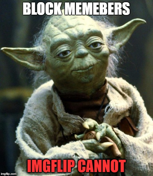 Star Wars Yoda Meme | BLOCK MEMEBERS IMGFLIP CANNOT | image tagged in memes,star wars yoda | made w/ Imgflip meme maker