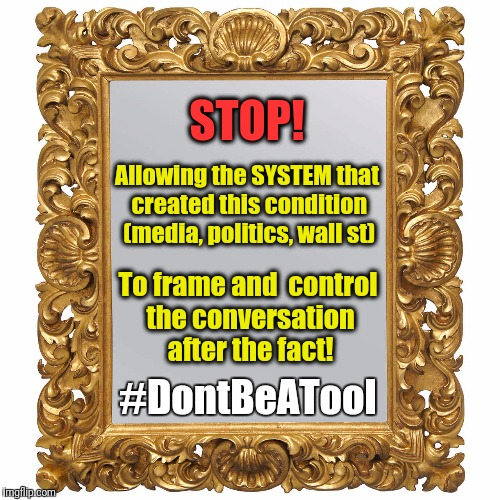 Frame | STOP! To frame and  control the conversation after the fact! Allowing the SYSTEM that created this condition (media, politics, wall st) #Don | image tagged in frame | made w/ Imgflip meme maker