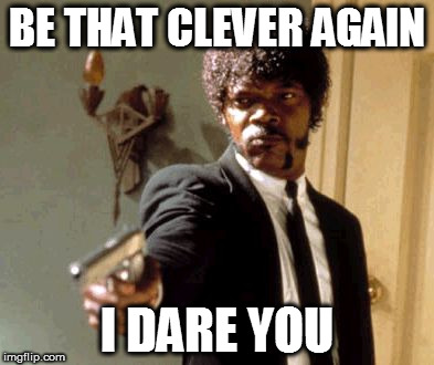 Say That Again I Dare You Meme | BE THAT CLEVER AGAIN I DARE YOU | image tagged in memes,say that again i dare you | made w/ Imgflip meme maker