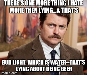 Ron Swanson tells it how is is again | THERE'S ONE MORE THING I HATE MORE THEN LYING...& THAT'S BUD LIGHT, WHICH IS WATER--THAT'S LYING ABOUT BEING BEER | image tagged in memes,ron swanson,beer,bud light,goofy memes | made w/ Imgflip meme maker