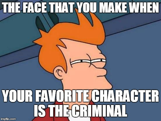 Futurama Fry Meme | THE FACE THAT YOU MAKE WHEN YOUR FAVORITE CHARACTER IS THE CRIMINAL | image tagged in memes,futurama fry | made w/ Imgflip meme maker