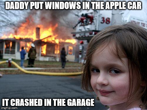 Disaster Girl Meme | DADDY PUT WINDOWS IN THE APPLE CAR IT CRASHED IN THE GARAGE | image tagged in memes,disaster girl | made w/ Imgflip meme maker
