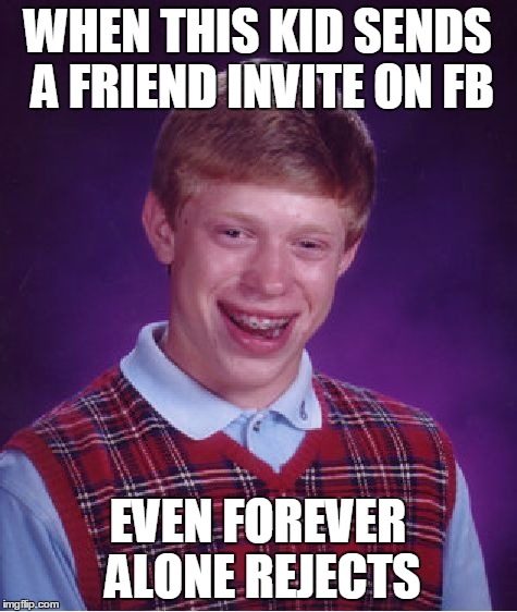 Bad Luck Brian Meme | WHEN THIS KID SENDS A FRIEND INVITE ON FB EVEN FOREVER ALONE REJECTS | image tagged in memes,bad luck brian | made w/ Imgflip meme maker