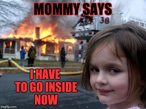 Yes Mommy | MOMMY SAYS I HAVE TO GO INSIDE NOW | image tagged in memes,disaster girl,bad parents,authority,bad idea,special kind of stupid | made w/ Imgflip meme maker