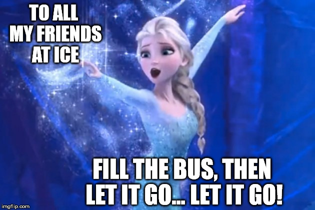TO ALL MY FRIENDS AT ICE FILL THE BUS, THEN LET IT GO... LET IT GO! | made w/ Imgflip meme maker