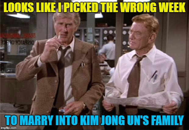 Watch your back... And your front :) | LOOKS LIKE I PICKED THE WRONG WEEK TO MARRY INTO KIM JONG UN'S FAMILY | image tagged in airplane wrong week,memes,kim jong un,north korea,films,airplane | made w/ Imgflip meme maker