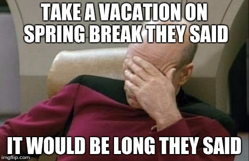 Captain Picard Facepalm Meme | TAKE A VACATION ON SPRING BREAK THEY SAID IT WOULD BE LONG THEY SAID | image tagged in memes,captain picard facepalm | made w/ Imgflip meme maker
