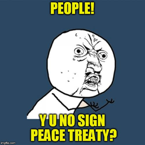 Y U No Meme | PEOPLE! Y U NO SIGN PEACE TREATY? | image tagged in memes,y u no | made w/ Imgflip meme maker