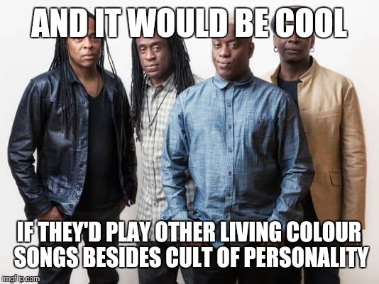AND IT WOULD BE COOL IF THEY'D PLAY OTHER LIVING COLOUR SONGS BESIDES CULT OF PERSONALITY | made w/ Imgflip meme maker