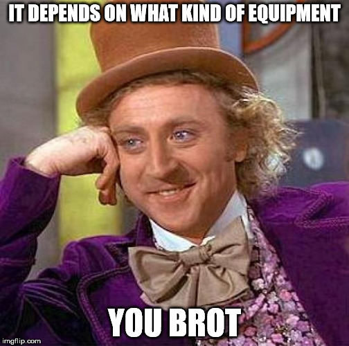 Creepy Condescending Wonka Meme | IT DEPENDS ON WHAT KIND OF EQUIPMENT YOU BROT | image tagged in memes,creepy condescending wonka | made w/ Imgflip meme maker