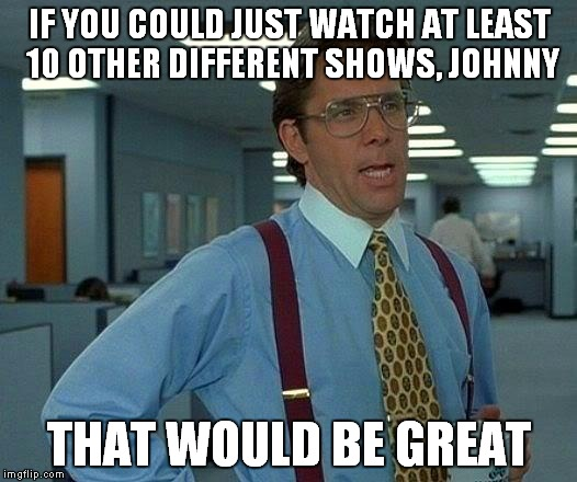 That Would Be Great Meme | IF YOU COULD JUST WATCH AT LEAST 10 OTHER DIFFERENT SHOWS, JOHNNY THAT WOULD BE GREAT | image tagged in memes,that would be great | made w/ Imgflip meme maker