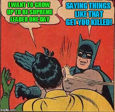 Batman Slapping Robin Meme | I WANT TO GROW UP TO BE SUPREME LEADER ONE DAY SAYING THINGS LIKE THAT GET YOU KILLED! | image tagged in memes,batman slapping robin | made w/ Imgflip meme maker