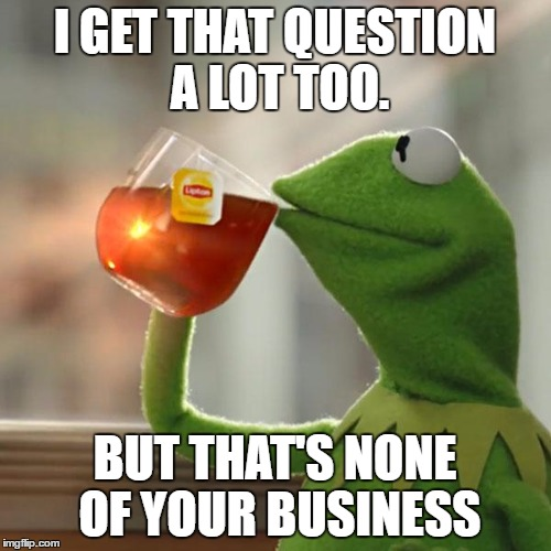 But Thats None Of My Business Meme | I GET THAT QUESTION A LOT TOO. BUT THAT'S NONE OF YOUR BUSINESS | image tagged in memes,but thats none of my business,kermit the frog | made w/ Imgflip meme maker