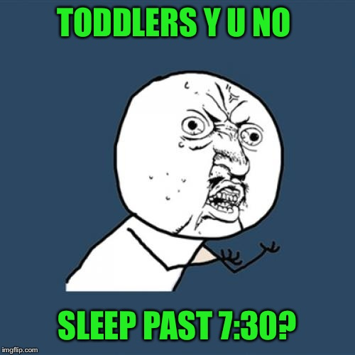 Home sick and the girls are wide awake. If I was working they would sleep until 10!  | TODDLERS Y U NO SLEEP PAST 7:30? | image tagged in memes,y u no | made w/ Imgflip meme maker