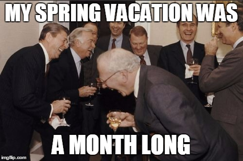 Laughing Men In Suits Meme | MY SPRING VACATION WAS A MONTH LONG | image tagged in memes,laughing men in suits | made w/ Imgflip meme maker