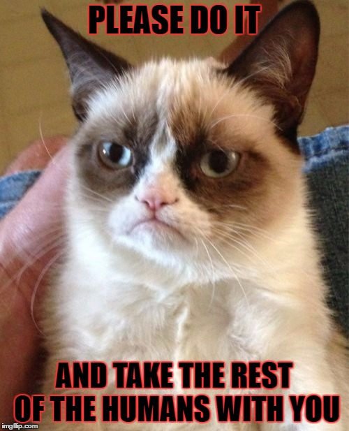 Grumpy Cat Meme | PLEASE DO IT AND TAKE THE REST OF THE HUMANS WITH YOU | image tagged in memes,grumpy cat | made w/ Imgflip meme maker