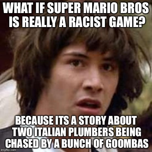 Conspiracy Keanu Meme | WHAT IF SUPER MARIO BROS IS REALLY A RACIST GAME? BECAUSE ITS A STORY ABOUT TWO ITALIAN PLUMBERS BEING CHASED BY A BUNCH OF GOOMBAS | image tagged in memes,conspiracy keanu | made w/ Imgflip meme maker