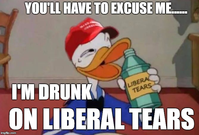 A new addicting drug ...  |  YOU'LL HAVE TO EXCUSE ME...... I'M DRUNK; ON LIBERAL TEARS | image tagged in liberals,liberal tears | made w/ Imgflip meme maker