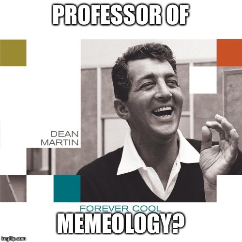 Dean Martin | PROFESSOR OF MEMEOLOGY? | image tagged in dean martin | made w/ Imgflip meme maker