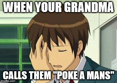 "Kyon Face Palm |  WHEN YOUR GRANDMA; CALLS THEM ""POKE A MANS"" 