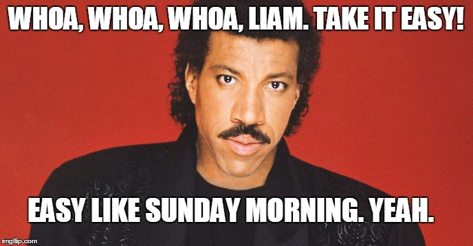 WHOA, WHOA, WHOA, LIAM. TAKE IT EASY! EASY LIKE SUNDAY MORNING. YEAH. | made w/ Imgflip meme maker