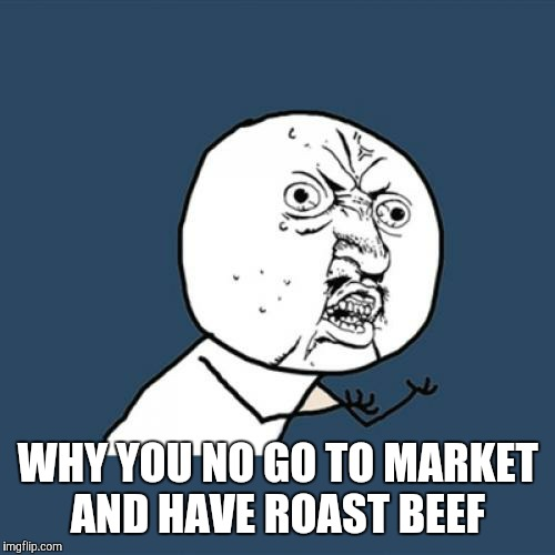 Y U No Meme | WHY YOU NO GO TO MARKET AND HAVE ROAST BEEF | image tagged in memes,y u no | made w/ Imgflip meme maker