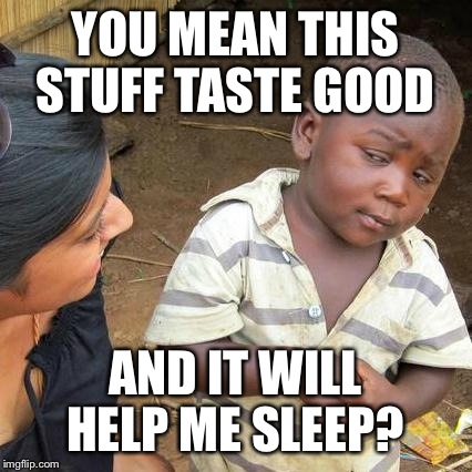 Third World Skeptical Kid Meme | YOU MEAN THIS STUFF TASTE GOOD AND IT WILL HELP ME SLEEP? | image tagged in memes,third world skeptical kid | made w/ Imgflip meme maker