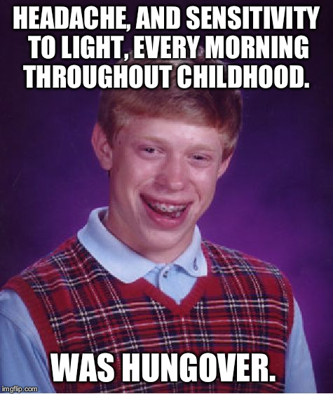 Bad Luck Brian Meme | HEADACHE, AND SENSITIVITY TO LIGHT, EVERY MORNING THROUGHOUT CHILDHOOD. WAS HUNGOVER. | image tagged in memes,bad luck brian | made w/ Imgflip meme maker
