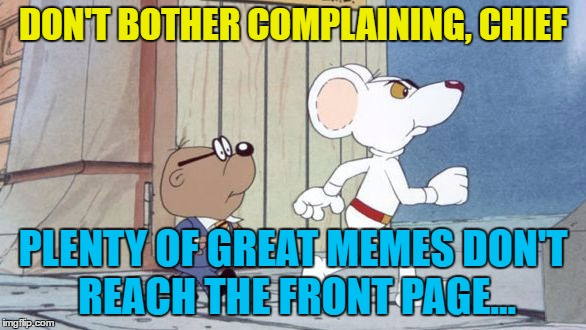 Cartoon week - Executive Producer: Juicydeath1025 :) | DON'T BOTHER COMPLAINING, CHIEF PLENTY OF GREAT MEMES DON'T REACH THE FRONT PAGE... | image tagged in memes,danger mouse,penfold,cartoon week,cartoons,british tv | made w/ Imgflip meme maker