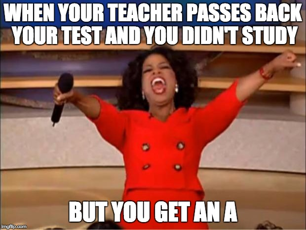 Oprah You Get A | WHEN YOUR TEACHER PASSES BACK YOUR TEST AND YOU DIDN'T STUDY BUT YOU GET AN A | image tagged in memes,oprah you get a | made w/ Imgflip meme maker